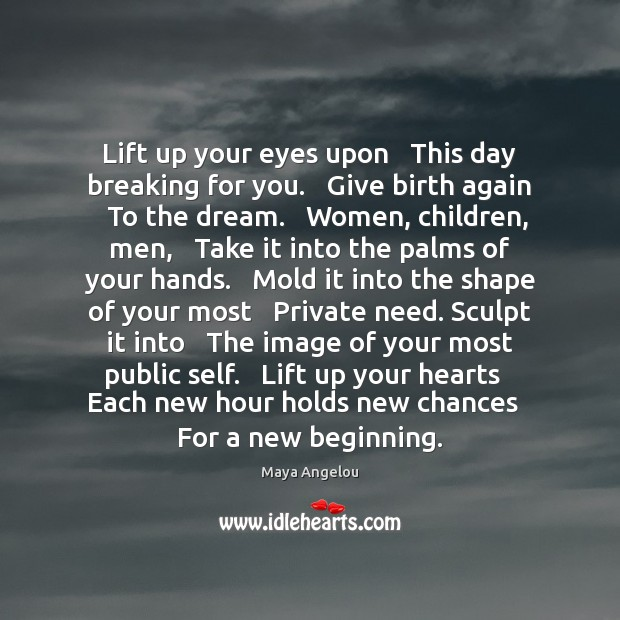 Image, Lift up your eyes upon   This day breaking for you.   Give birth