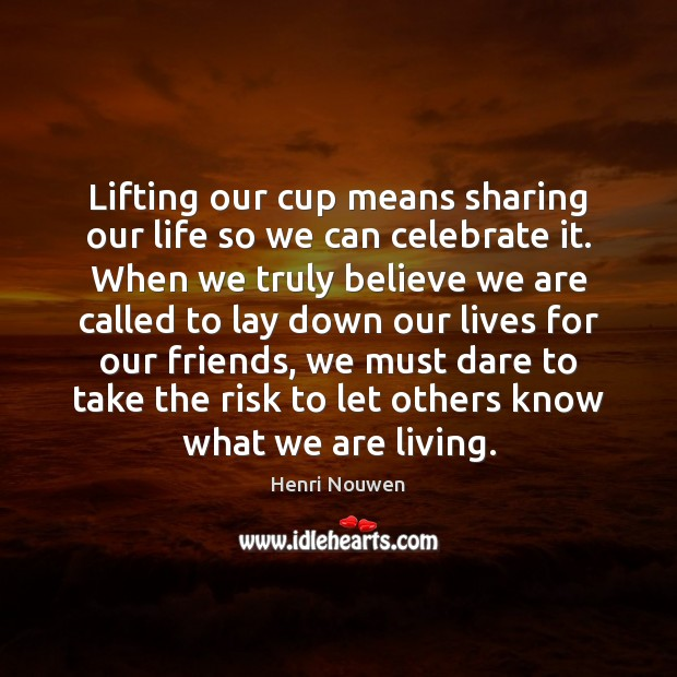 Lifting our cup means sharing our life so we can celebrate it. Henri Nouwen Picture Quote