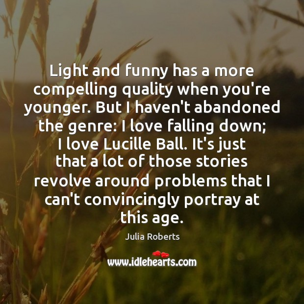 Light and funny has a more compelling quality when you're younger. But Julia Roberts Picture Quote