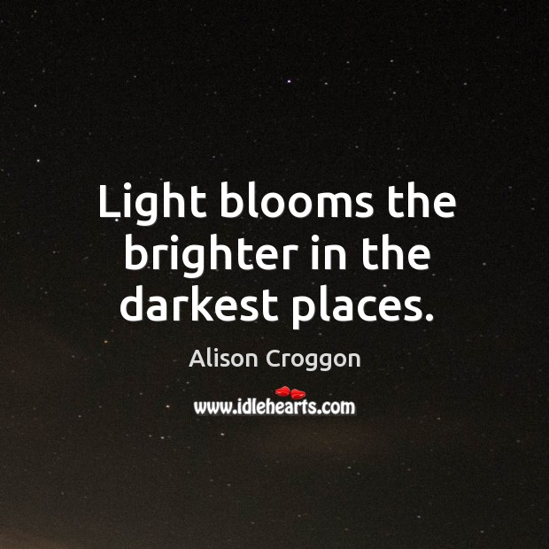 Light blooms the brighter in the darkest places. Image