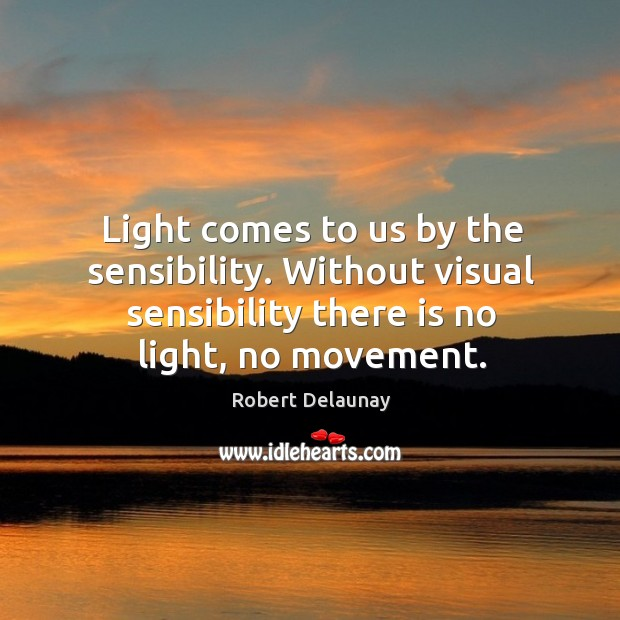Light comes to us by the sensibility. Without visual sensibility there is no light, no movement. Robert Delaunay Picture Quote