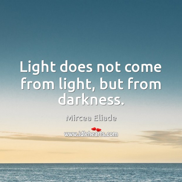 Light does not come from light, but from darkness. Image