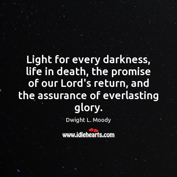 Light for every darkness, life in death, the promise of our Lord's Dwight L. Moody Picture Quote