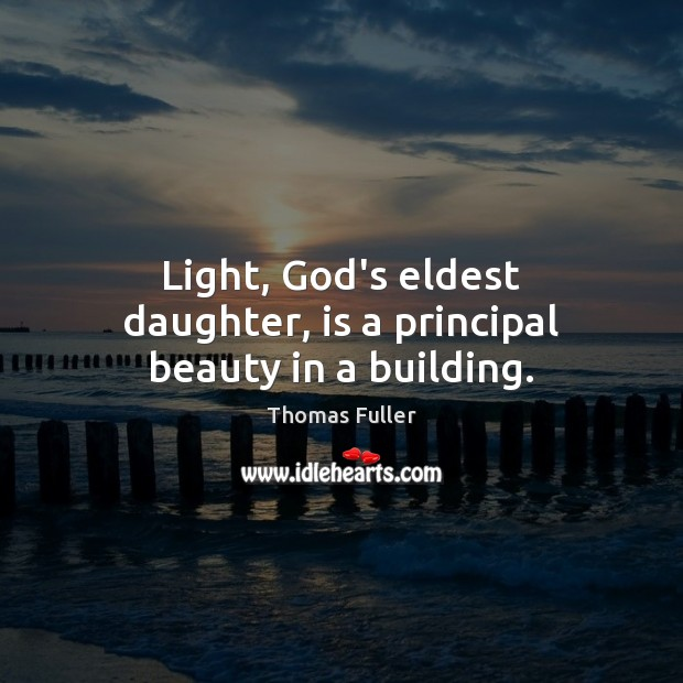 Light, God's eldest daughter, is a principal beauty in a building. Thomas Fuller Picture Quote