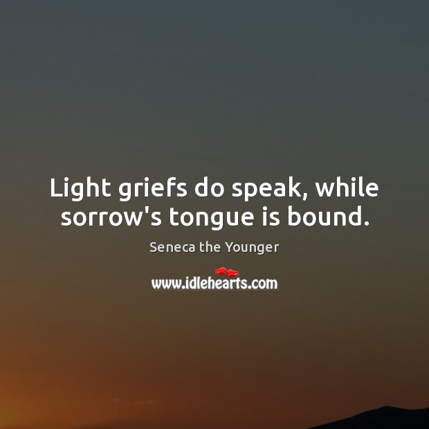 Light griefs do speak, while sorrow's tongue is bound. Image