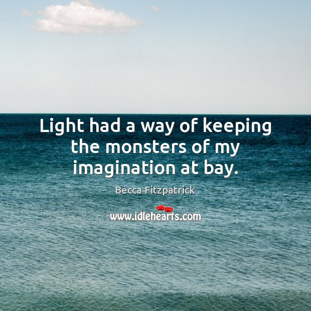 Light had a way of keeping the monsters of my imagination at bay. Becca Fitzpatrick Picture Quote