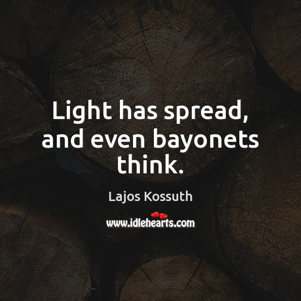 Image, Light has spread, and even bayonets think.