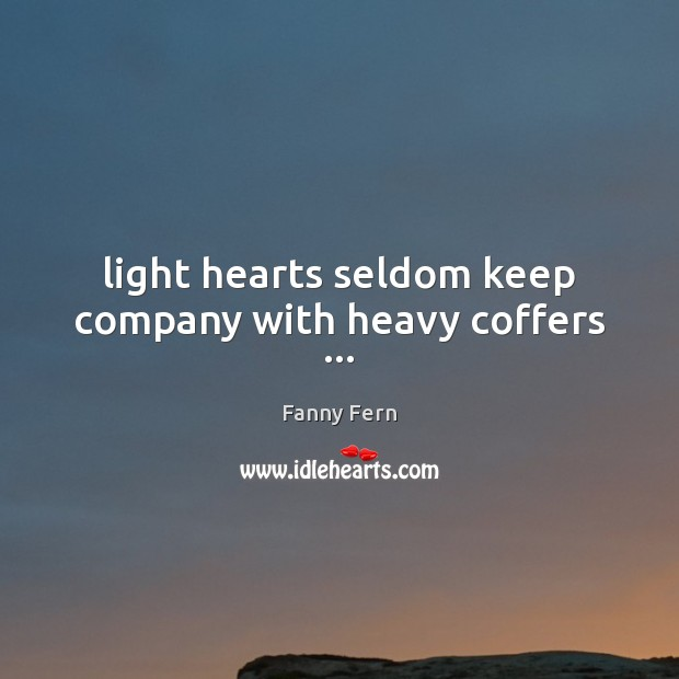 Light hearts seldom keep company with heavy coffers … Image