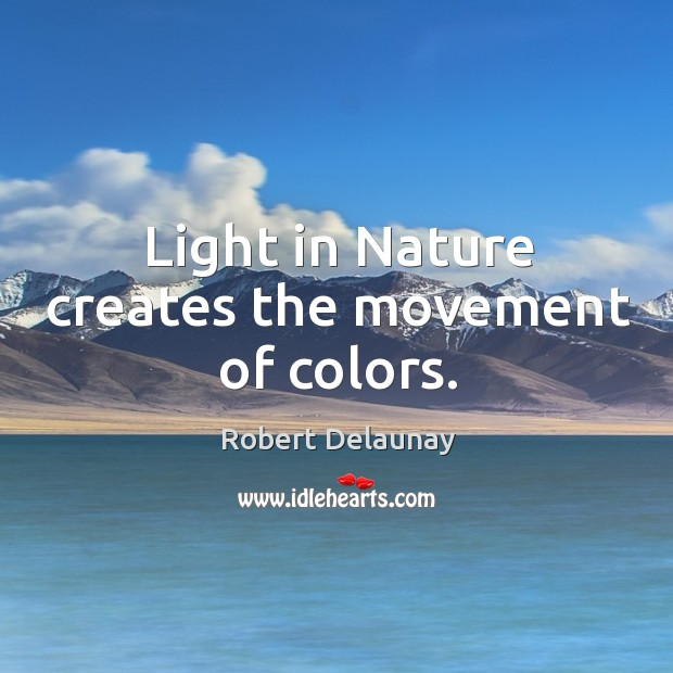 Light in nature creates the movement of colors. Robert Delaunay Picture Quote