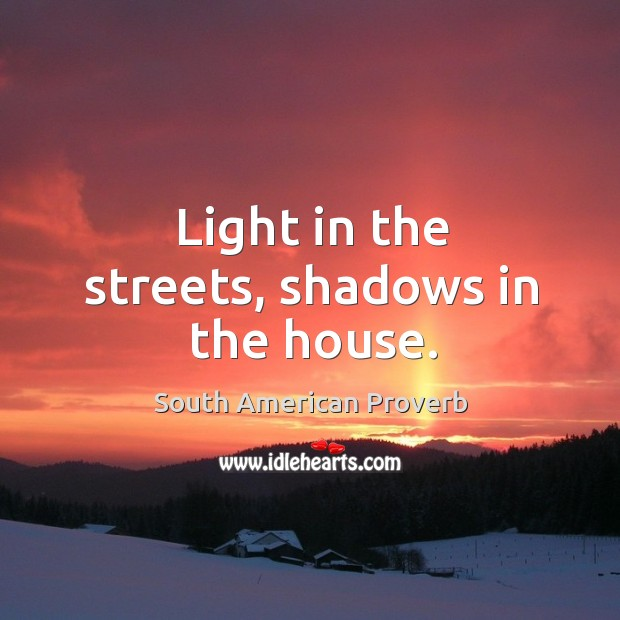 Light in the streets, shadows in the house. South American Proverbs Image