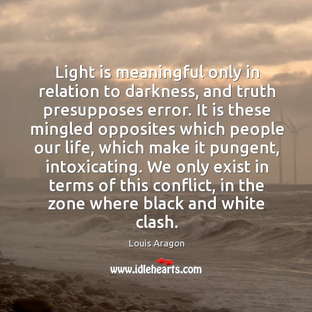 Light is meaningful only in relation to darkness, and truth presupposes error. Louis Aragon Picture Quote