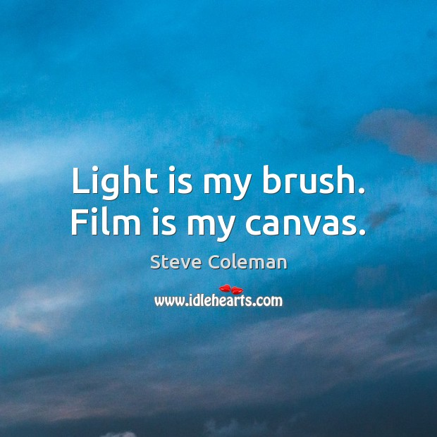Light is my brush. Film is my canvas. Image