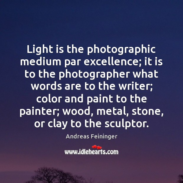 Light is the photographic medium par excellence; it is to the photographer Andreas Feininger Picture Quote