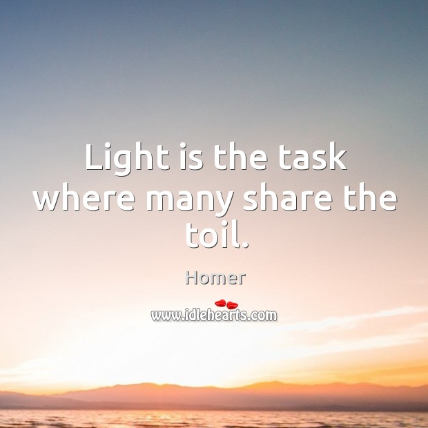 Light is the task where many share the toil. Image