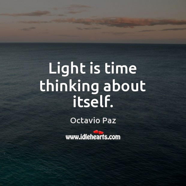 Light is time thinking about itself. Octavio Paz Picture Quote