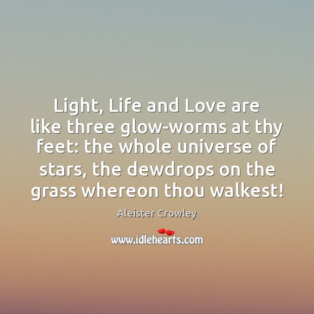 Light, Life and Love are like three glow-worms at thy feet: the Aleister Crowley Picture Quote
