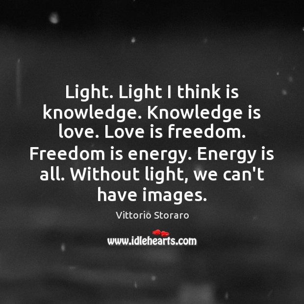 Light. Light I think is knowledge. Knowledge is love. Love is freedom. Image