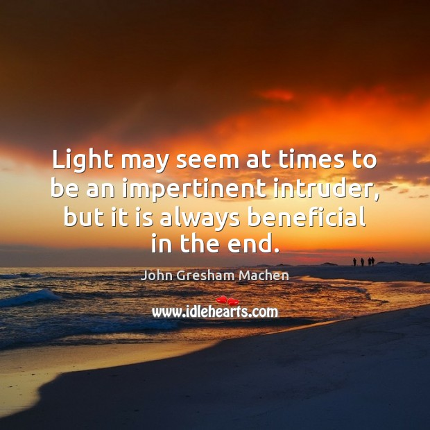 Light may seem at times to be an impertinent intruder, but it Image