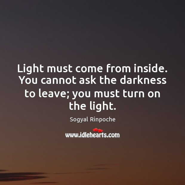 Light must come from inside. You cannot ask the darkness to leave; Sogyal Rinpoche Picture Quote