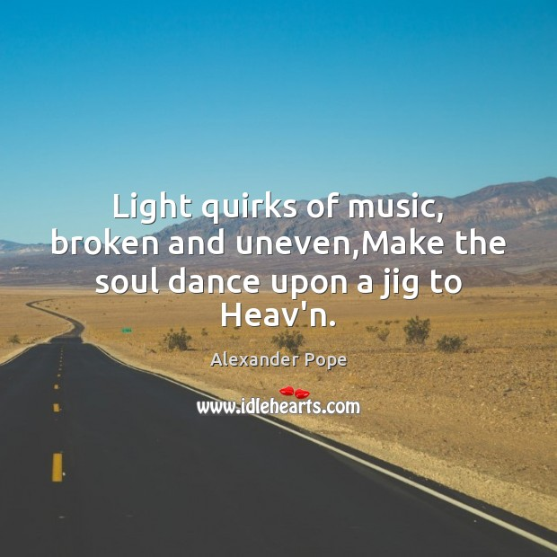 Light quirks of music, broken and uneven,Make the soul dance upon a jig to Heav'n. Image
