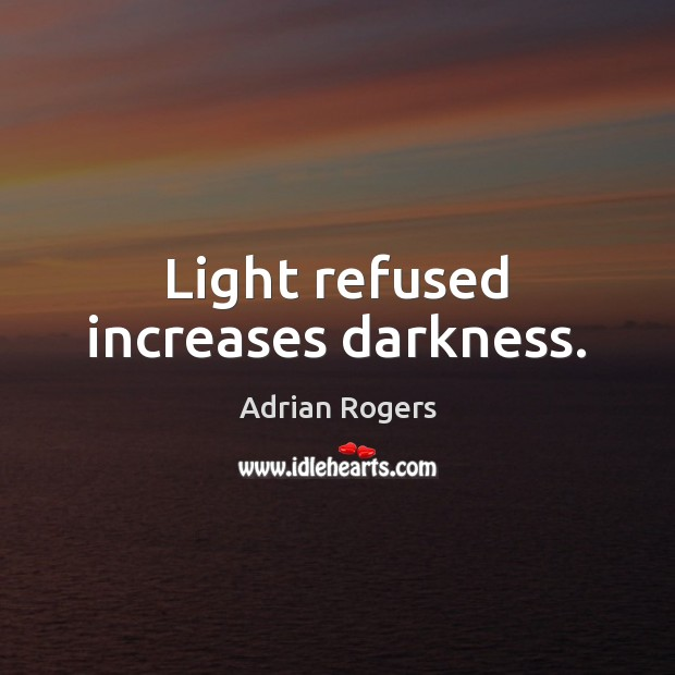Light refused increases darkness. Adrian Rogers Picture Quote