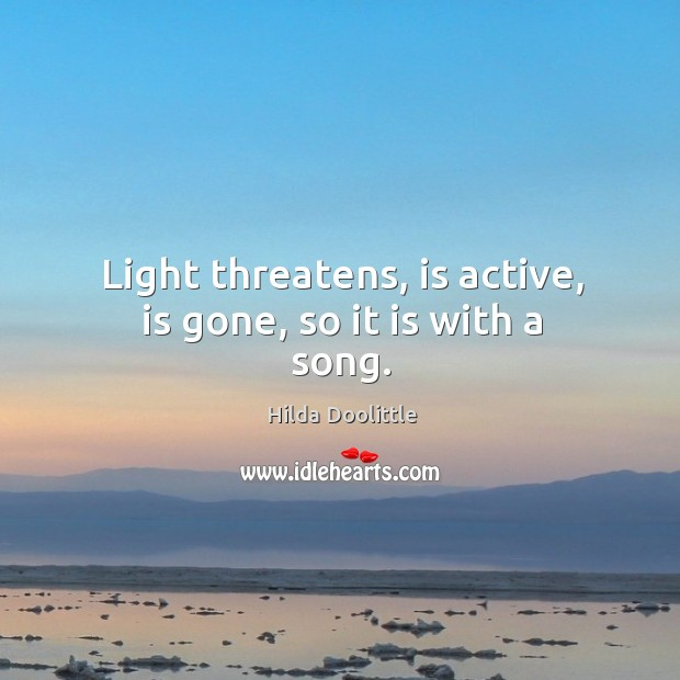 Light threatens, is active, is gone, so it is with a song. Hilda Doolittle Picture Quote