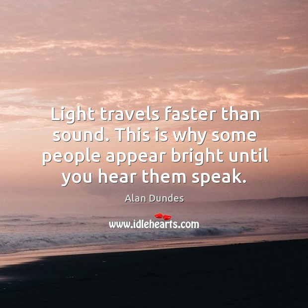 Light travels faster than sound. This is why some people appear bright until you hear them speak. Image