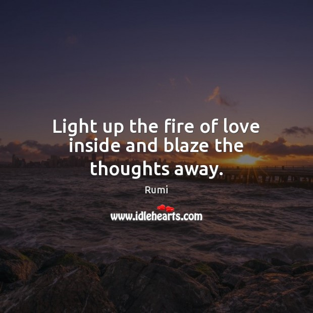 Image, Light up the fire of love inside and blaze the thoughts away.