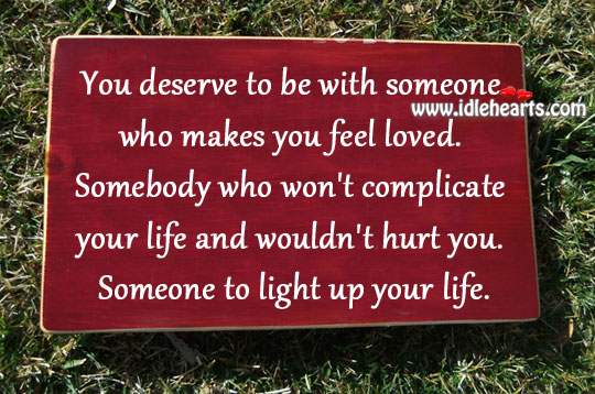 You Deserve To Be With Someone Who Makes You Feel Loved.
