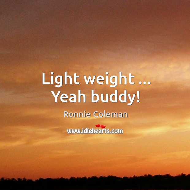 Light weight … Yeah buddy! Ronnie Coleman Picture Quote