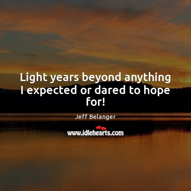 Light years beyond anything I expected or dared to hope for! Image