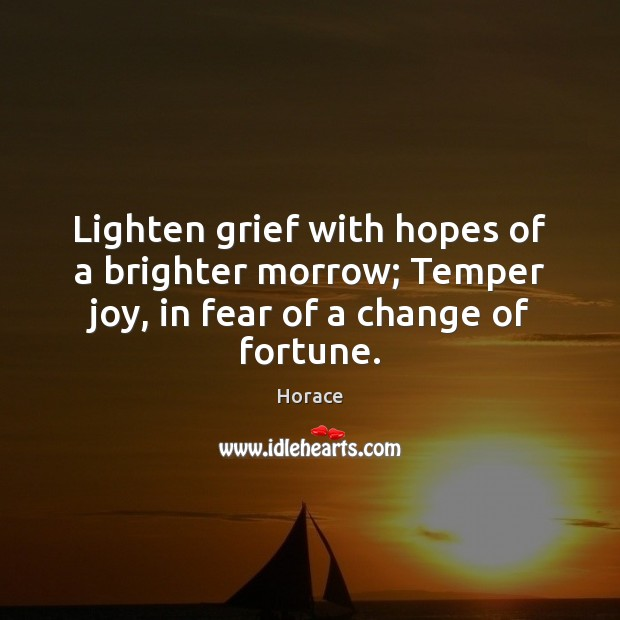 Image, Lighten grief with hopes of a brighter morrow; Temper joy, in fear of a change of fortune.