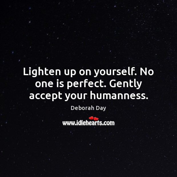 Lighten up on yourself. No one is perfect. Gently accept your humanness. Image