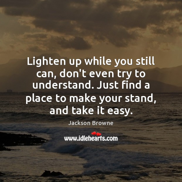 Lighten up while you still can, don't even try to understand. Just Jackson Browne Picture Quote
