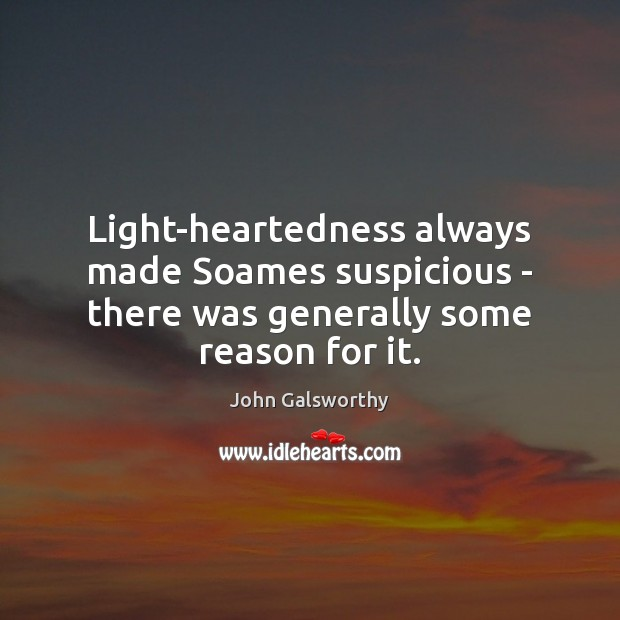 Light-heartedness always made Soames suspicious – there was generally some reason for it. John Galsworthy Picture Quote