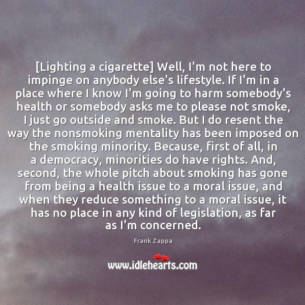 Image, [Lighting a cigarette] Well, I'm not here to impinge on anybody else's
