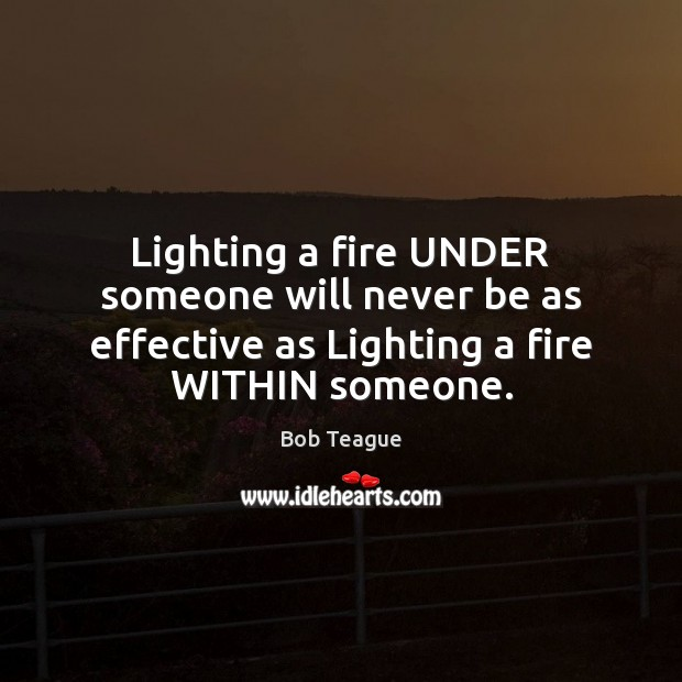 Lighting a fire UNDER someone will never be as effective as Lighting Image