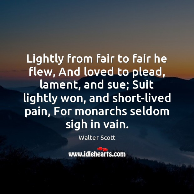 Lightly from fair to fair he flew, And loved to plead, lament, Walter Scott Picture Quote