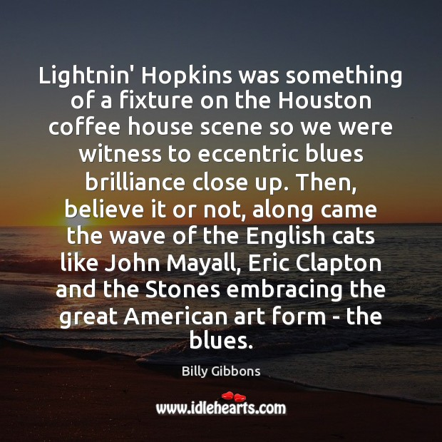 Lightnin' Hopkins was something of a fixture on the Houston coffee house Coffee Quotes Image