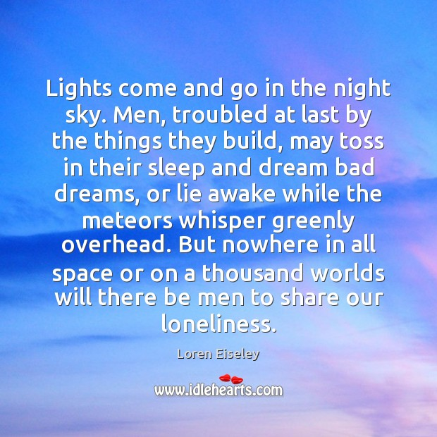 Lights come and go in the night sky. Men, troubled at last Loren Eiseley Picture Quote