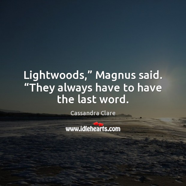 "Image, Lightwoods,"" Magnus said. ""They always have to have the last word."