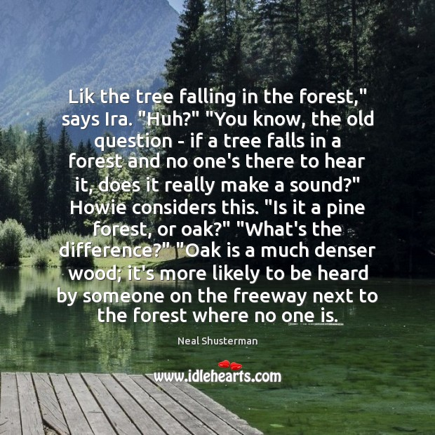 "Lik the tree falling in the forest,"" says Ira. ""Huh?"" ""You know, Neal Shusterman Picture Quote"