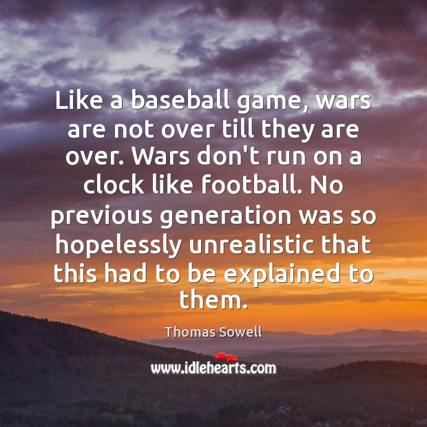 Like a baseball game, wars are not over till they are over. Thomas Sowell Picture Quote