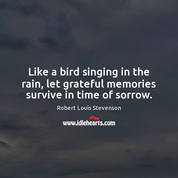 Like a bird singing in the rain, let grateful memories survive in time of sorrow. Robert Louis Stevenson Picture Quote