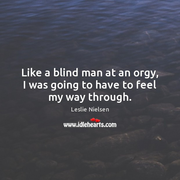 Like a blind man at an orgy, I was going to have to feel my way through. Leslie Nielsen Picture Quote
