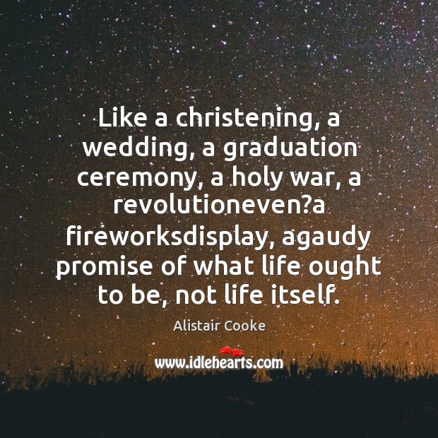 Like a christening, a wedding, a graduation ceremony, a holy war, a Alistair Cooke Picture Quote