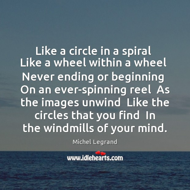Like a circle in a spiral  Like a wheel within a wheel Michel Legrand Picture Quote