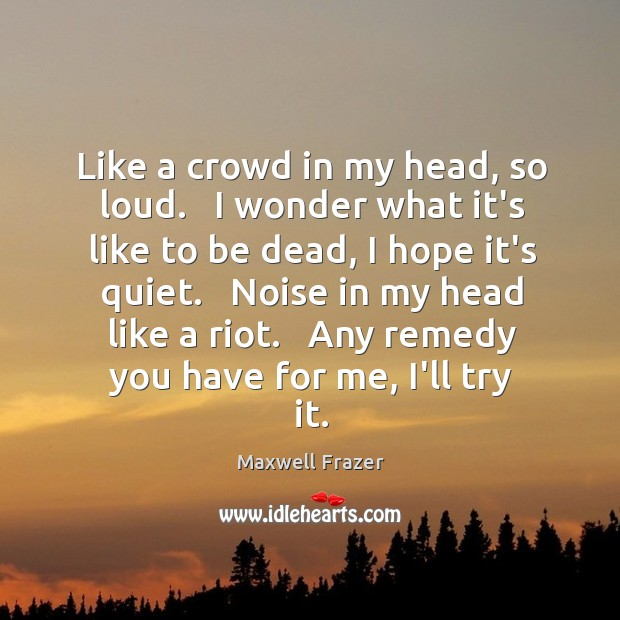 Like a crowd in my head, so loud.   I wonder what it's Image