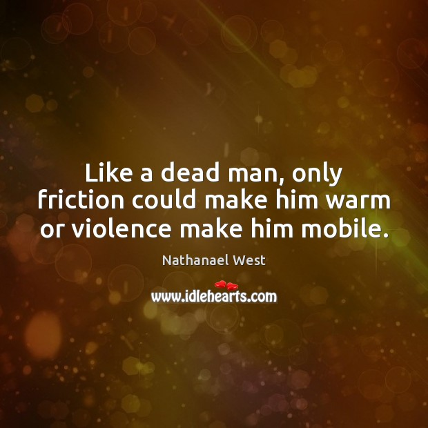 Like a dead man, only friction could make him warm or violence make him mobile. Nathanael West Picture Quote