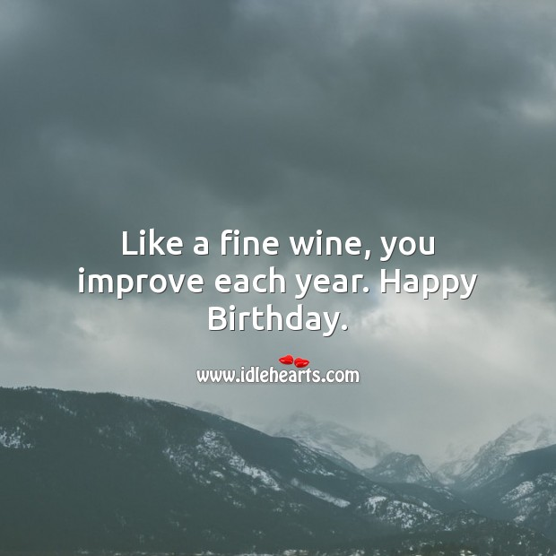 Image, Like a fine wine, you improve each year.